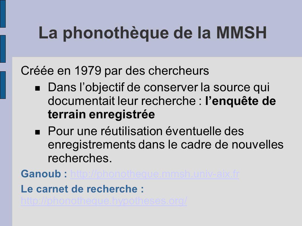 La phonothèque de la MMSH Créée en 1979 par des chercheurs Dans l'objectif de conserver la source qui documentait leur recherche : l'enquête de terrain enregistrée Pour une réutilisation éventuelle des enregistrements dans le cadre de nouvelles recherches.