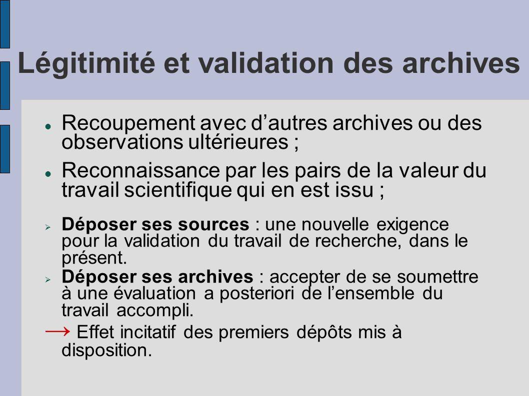 Légitimité et validation des archives Recoupement avec d'autres archives ou des observations ultérieures ; Reconnaissance par les pairs de la valeur du travail scientifique qui en est issu ;  Déposer ses sources : une nouvelle exigence pour la validation du travail de recherche, dans le présent.