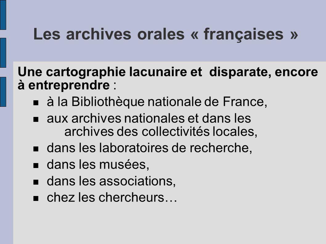 Les archives orales « françaises » Une cartographie lacunaire et disparate, encore à entreprendre : à la Bibliothèque nationale de France, aux archives nationales et dans les archives des collectivités locales, dans les laboratoires de recherche, dans les musées, dans les associations, chez les chercheurs…