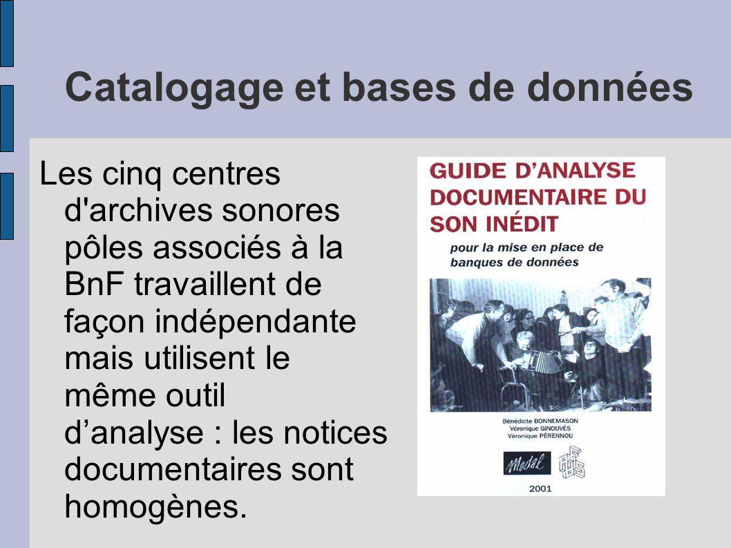 Catalogage et bases de données Les cinq centres d archives sonores pôles associés à la BnF travaillent de façon indépendante mais utilisent le même outil d'analyse : les notices documentaires sont homogènes.
