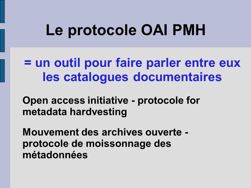 Le protocole OAI PMH = un outil pour faire parler entre eux les catalogues documentaires Open access initiative - protocole for metadata hardvesting Mouvement des archives ouverte - protocole de moissonnage des métadonnées