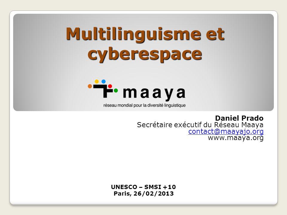 Daniel Prado Secrétaire exécutif du Réseau Maaya contact@maayajo.org www.maaya.org Multilinguisme et cyberespace UNESCO – SMSI +10 Paris, 26/02/2013