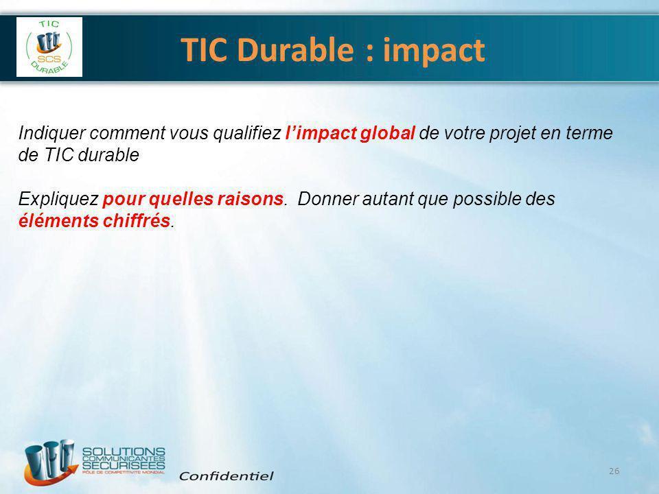 TIC Durable : impact 26 Indiquer comment vous qualifiez l'impact global de votre projet en terme de TIC durable Expliquez pour quelles raisons. Donner