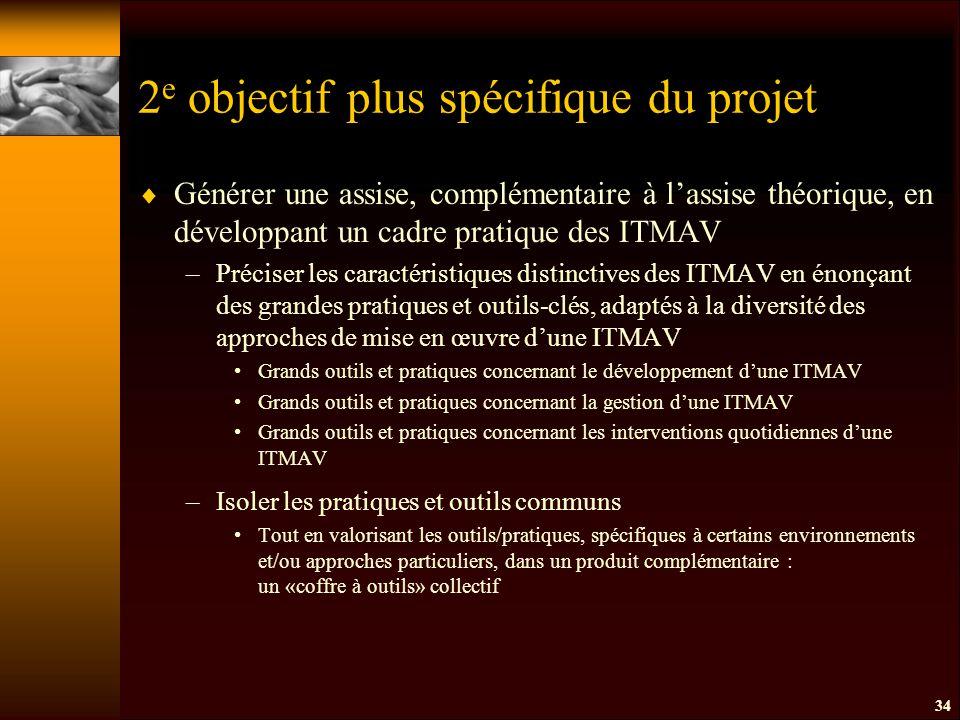 2 e objectif plus spécifique du projet  Générer une assise, complémentaire à l'assise théorique, en développant un cadre pratique des ITMAV –Préciser les caractéristiques distinctives des ITMAV en énonçant des grandes pratiques et outils-clés, adaptés à la diversité des approches de mise en œuvre d'une ITMAV Grands outils et pratiques concernant le développement d'une ITMAV Grands outils et pratiques concernant la gestion d'une ITMAV Grands outils et pratiques concernant les interventions quotidiennes d'une ITMAV –Isoler les pratiques et outils communs Tout en valorisant les outils/pratiques, spécifiques à certains environnements et/ou approches particuliers, dans un produit complémentaire : un «coffre à outils» collectif 34