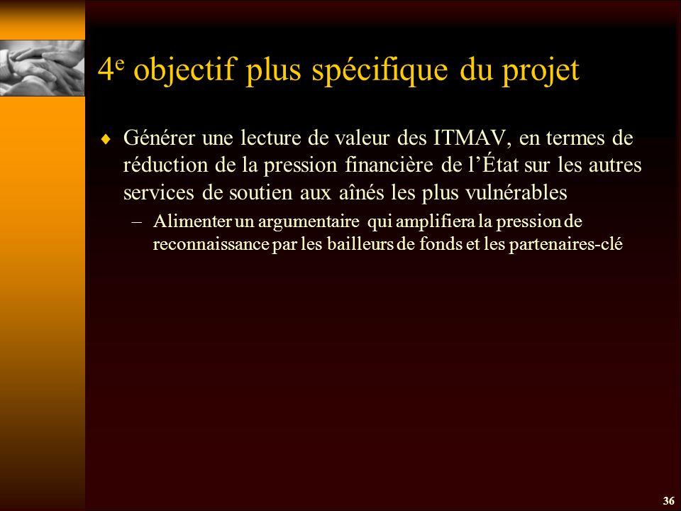 4 e objectif plus spécifique du projet  Générer une lecture de valeur des ITMAV, en termes de réduction de la pression financière de l'État sur les autres services de soutien aux aînés les plus vulnérables –Alimenter un argumentaire qui amplifiera la pression de reconnaissance par les bailleurs de fonds et les partenaires-clé 36