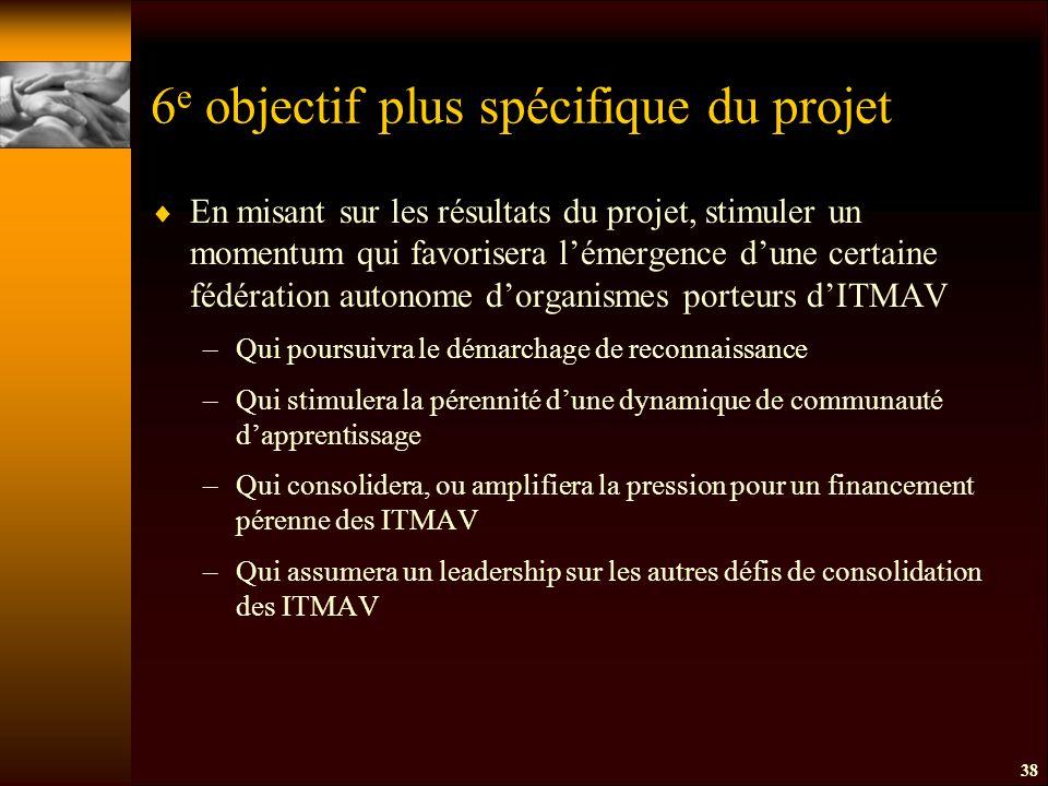 6 e objectif plus spécifique du projet  En misant sur les résultats du projet, stimuler un momentum qui favorisera l'émergence d'une certaine fédération autonome d'organismes porteurs d'ITMAV –Qui poursuivra le démarchage de reconnaissance –Qui stimulera la pérennité d'une dynamique de communauté d'apprentissage –Qui consolidera, ou amplifiera la pression pour un financement pérenne des ITMAV –Qui assumera un leadership sur les autres défis de consolidation des ITMAV 38