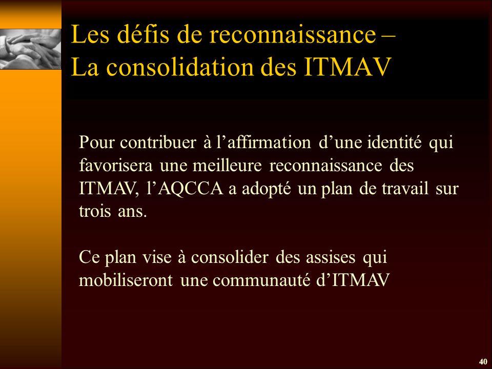 40 Les défis de reconnaissance – La consolidation des ITMAV Pour contribuer à l'affirmation d'une identité qui favorisera une meilleure reconnaissance des ITMAV, l'AQCCA a adopté un plan de travail sur trois ans.