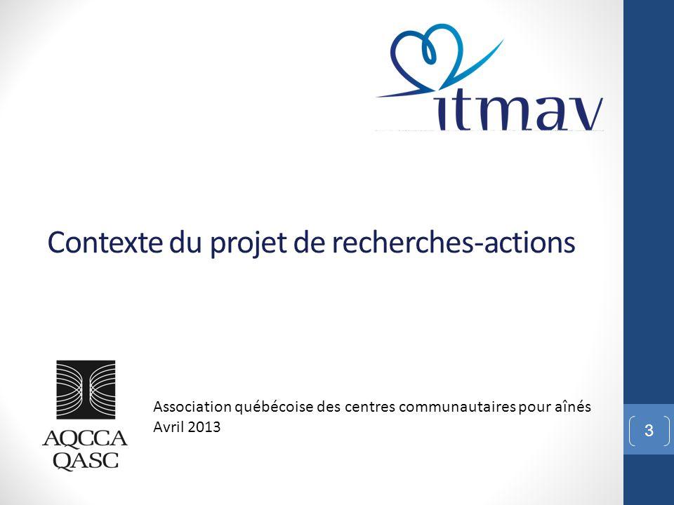 Contexte du projet de recherches-actions 3 Association québécoise des centres communautaires pour aînés Avril 2013
