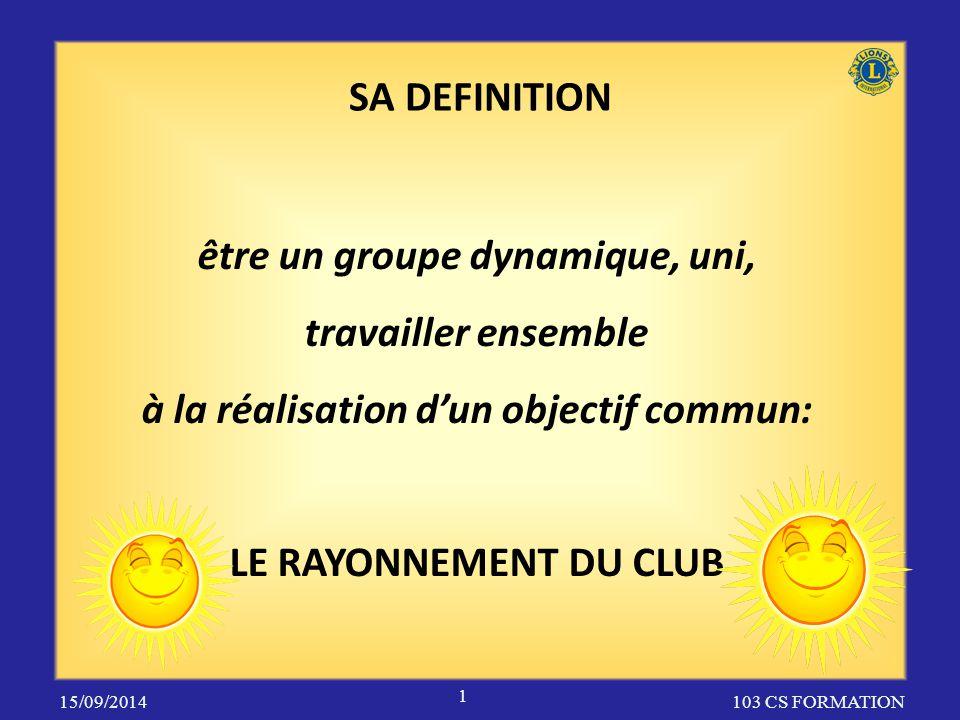 SA DEFINITION 103 CS FORMATION être un groupe dynamique, uni, travailler ensemble à la réalisation d'un objectif commun: LE RAYONNEMENT DU CLUB 15/09/