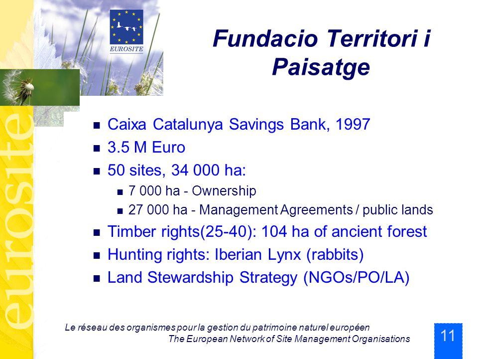 11 Le réseau des organismes pour la gestion du patrimoine naturel européen The European Network of Site Management Organisations Fundacio Territori i Paisatge Caixa Catalunya Savings Bank, 1997 3.5 M Euro 50 sites, 34 000 ha: 7 000 ha - Ownership 27 000 ha - Management Agreements / public lands Timber rights(25-40): 104 ha of ancient forest Hunting rights: Iberian Lynx (rabbits) Land Stewardship Strategy (NGOs/PO/LA)