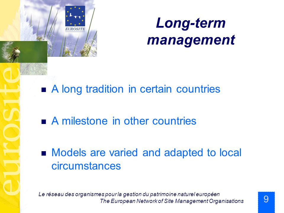 9 Le réseau des organismes pour la gestion du patrimoine naturel européen The European Network of Site Management Organisations Long-term management A long tradition in certain countries A milestone in other countries Models are varied and adapted to local circumstances