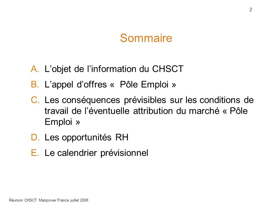 2 Réunion CHSCT Manpower France juillet 2009 Sommaire A.L'objet de l'information du CHSCT B.L'appel d'offres « Pôle Emploi » C.Les conséquences prévisibles sur les conditions de travail de l'éventuelle attribution du marché « Pôle Emploi » D.Les opportunités RH E.Le calendrier prévisionnel