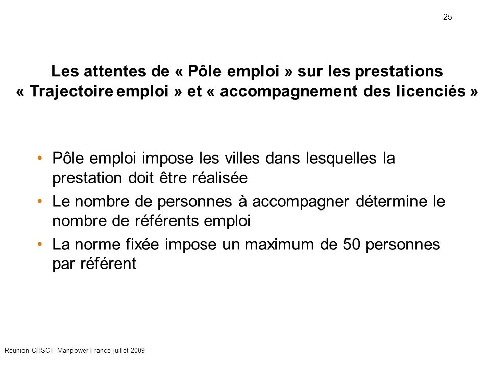 25 Réunion CHSCT Manpower France juillet 2009 Pôle emploi impose les villes dans lesquelles la prestation doit être réalisée Le nombre de personnes à accompagner détermine le nombre de référents emploi La norme fixée impose un maximum de 50 personnes par référent Les attentes de « Pôle emploi » sur les prestations « Trajectoire emploi » et « accompagnement des licenciés »