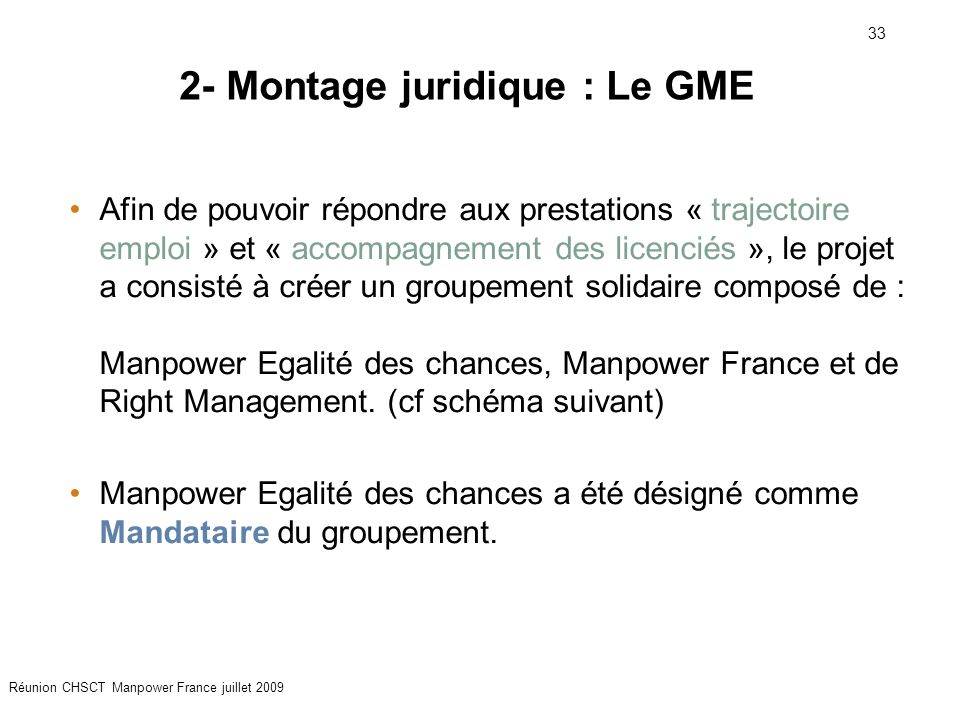 33 Réunion CHSCT Manpower France juillet 2009 Afin de pouvoir répondre aux prestations « trajectoire emploi » et « accompagnement des licenciés », le projet a consisté à créer un groupement solidaire composé de : Manpower Egalité des chances, Manpower France et de Right Management.