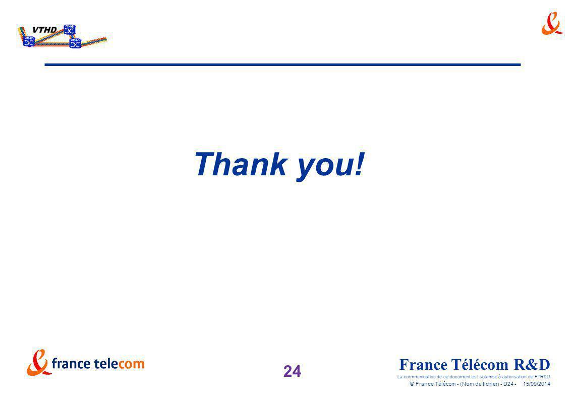 24 France Télécom R&D La communication de ce document est soumise à autorisation de FTR&D © France Télécom - (Nom du fichier) - D24 - 15/09/2014 Thank