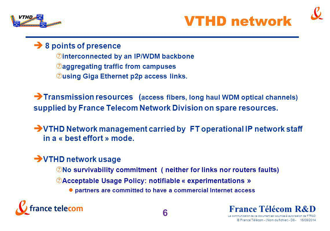 7 France Télécom R&D La communication de ce document est soumise à autorisation de FTR&D © France Télécom - (Nom du fichier) - D7 - 15/09/2014 Network Architecture Backbone router access router 8 POPs connected to 18 campuses A weakly meshed topology moving towards a larger POPs connectivity and peering with IST Atrium network Paris Grenoble Lannion Rennes Sophia Lyon WDM Back- office Nancy Rouen Caen WDM Atrium