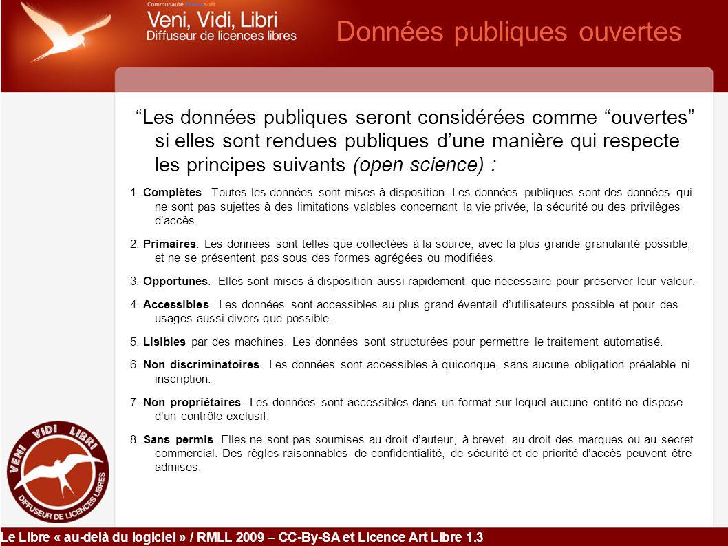 Le Libre « au-delà du logiciel » / RMLL 2009 – CC-By-SA et Licence Art Libre 1.3 Données publiques ouvertes Les données publiques seront considérées comme ouvertes si elles sont rendues publiques d'une manière qui respecte les principes suivants (open science) : 1.