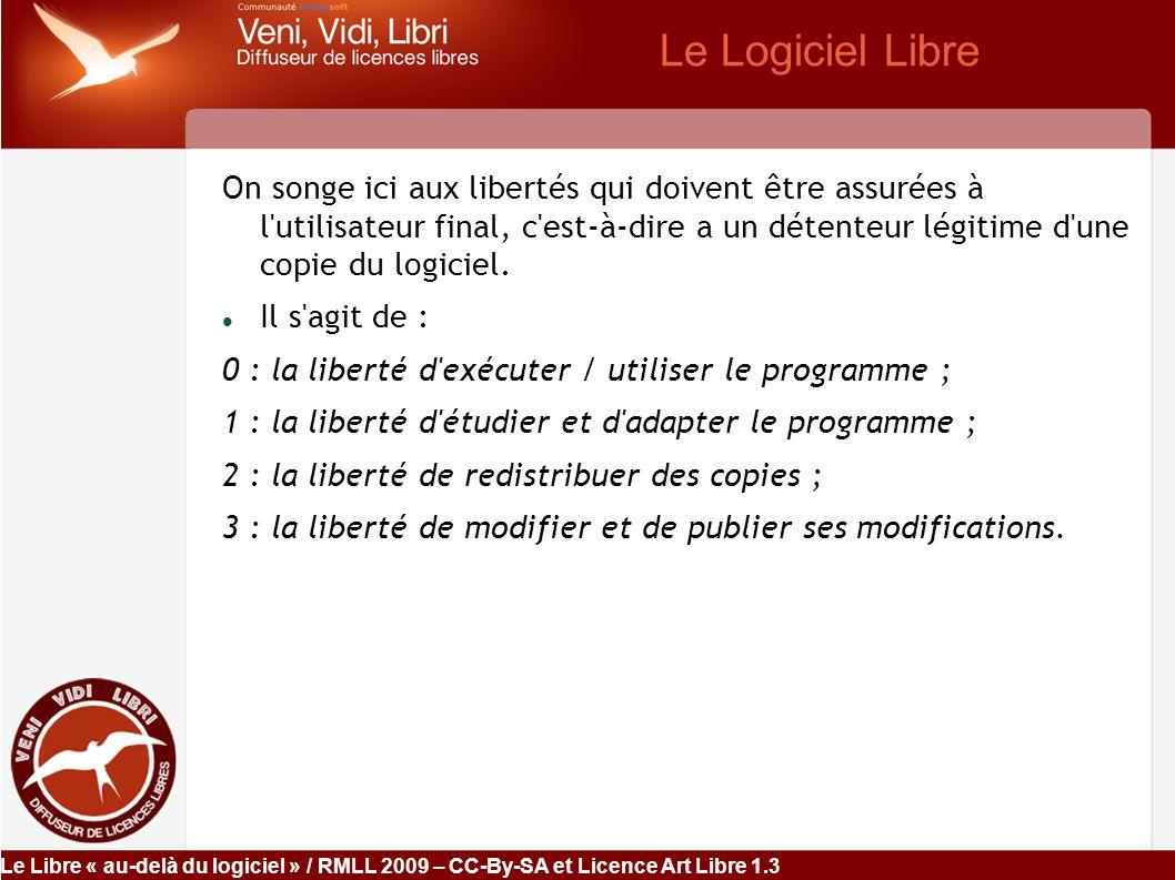 Le Libre « au-delà du logiciel » / RMLL 2009 – CC-By-SA et Licence Art Libre 1.3 Les Licences Open Source Définition de l OSI : licence répondant aux 10 critères de l OSD  1) la libre redistribution du logiciel — elle ne peut, par exemple, exiger le paiement d une redevance supplémentaire ;  2) le code source doit être fourni ou être accessible ;  3) les dérivés des œuvres doivent être permis ;  4) l intégrité du code doit être préservée — un tiers ne peut pas s approprier le travail d un autre et les contributions de chacun sont clairement attribuées (les modifications peuvent n être éventuellement distribuées que sous forme de patch, séparément : distinguo que ne tolère pas la FSF) ;  5) pas de discrimination entre les personnes ou les groupes ;  6) pas de discrimination entre les domaines d application — la licence se limite à la propriété intellectuelle : elle ne peut en aucun cas réguler d autre domaine « politique » ;  7) la licence s applique sans dépendre d autres contrats ;  8) la licence ne doit pas être propre à un produit — elle est attachée au code et non à un logiciel particulier ;  9) la licence d un logiciel ne doit pas s étendre à un autre ;  10) la licence doit être neutre technologiquement — c est-à-dire ne pas dépendre d une technologie.