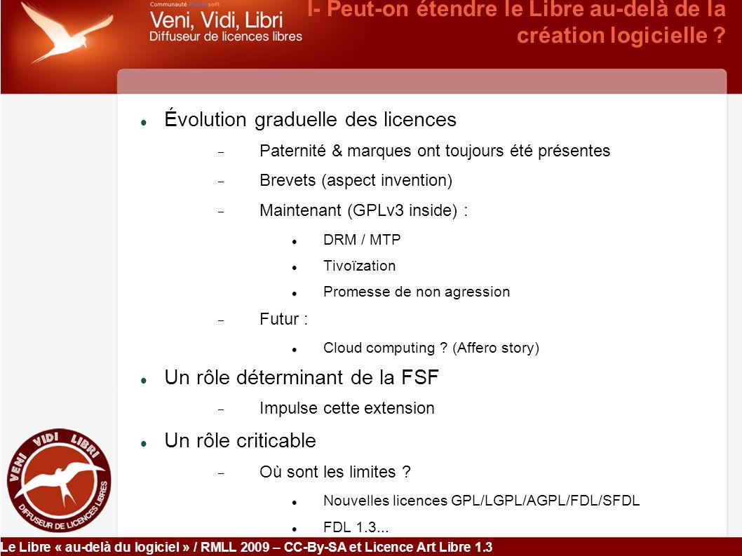 Le Libre « au-delà du logiciel » / RMLL 2009 – CC-By-SA et Licence Art Libre 1.3 II- Peut-on étendre le Libre à d autres créations que le logiciel A- étendre le mécanisme des licences B- étendre la définition du Logiciel Libre