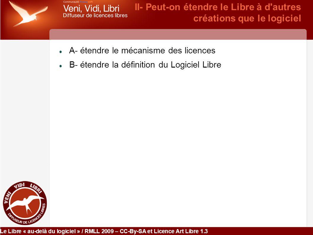 Le Libre « au-delà du logiciel » / RMLL 2009 – CC-By-SA et Licence Art Libre 1.3 A- étendre le mécanisme des licences Possible dès lors qu il y a un droit exclusif (droit d auteur, brevet, etc.)  Exemple : Wikipedia & co / Ecopedia / etc.