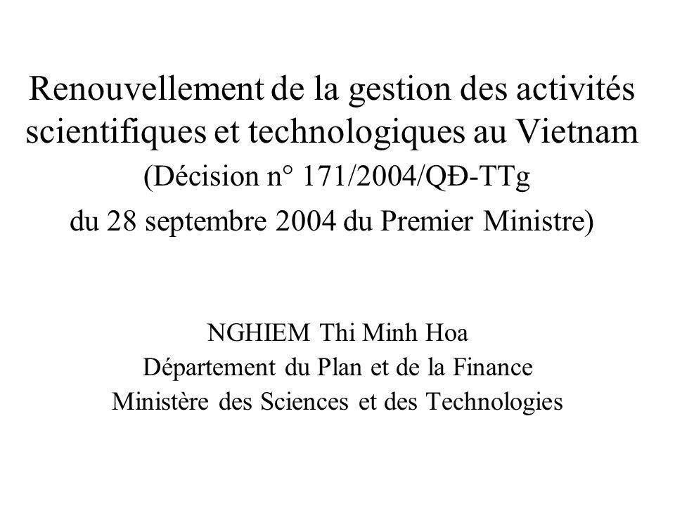 Renouvellement de la gestion des activités scientifiques et technologiques au Vietnam (Décision n° 171/2004/QĐ-TTg du 28 septembre 2004 du Premier Ministre) NGHIEM Thi Minh Hoa Département du Plan et de la Finance Ministère des Sciences et des Technologies