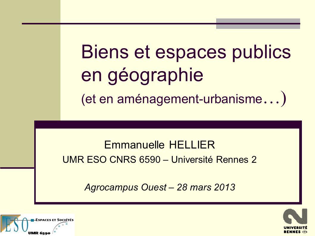 Biens et espaces publics en géographie (et en aménagement-urbanisme …) Emmanuelle HELLIER UMR ESO CNRS 6590 – Université Rennes 2 Agrocampus Ouest – 28 mars 2013
