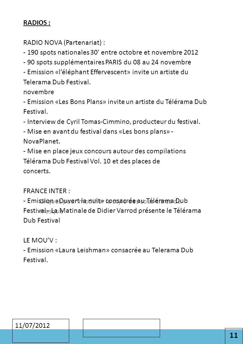 11 Cliquez pour modifier le style des sous-titres du masque 11/07/2012 RADIOS : RADIO NOVA (Partenariat) : - 190 spots nationales 30 entre octobre et novembre 2012 - 90 spots supplémentaires PARIS du 08 au 24 novembre - Emission «l'éléphant Effervescent» invite un artiste du Telerama Dub Festival.
