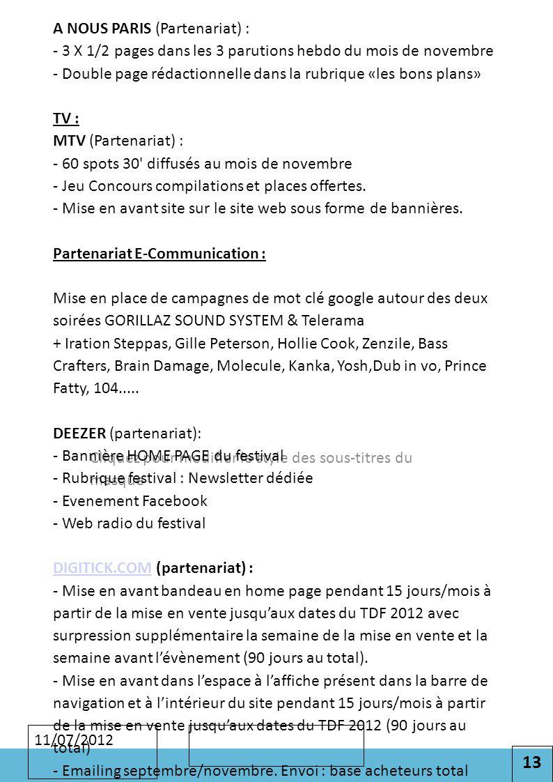 13 Cliquez pour modifier le style des sous-titres du masque 11/07/2012 A NOUS PARIS (Partenariat) : - 3 X 1/2 pages dans les 3 parutions hebdo du mois de novembre - Double page rédactionnelle dans la rubrique «les bons plans» TV : MTV (Partenariat) : - 60 spots 30 diffusés au mois de novembre - Jeu Concours compilations et places offertes.