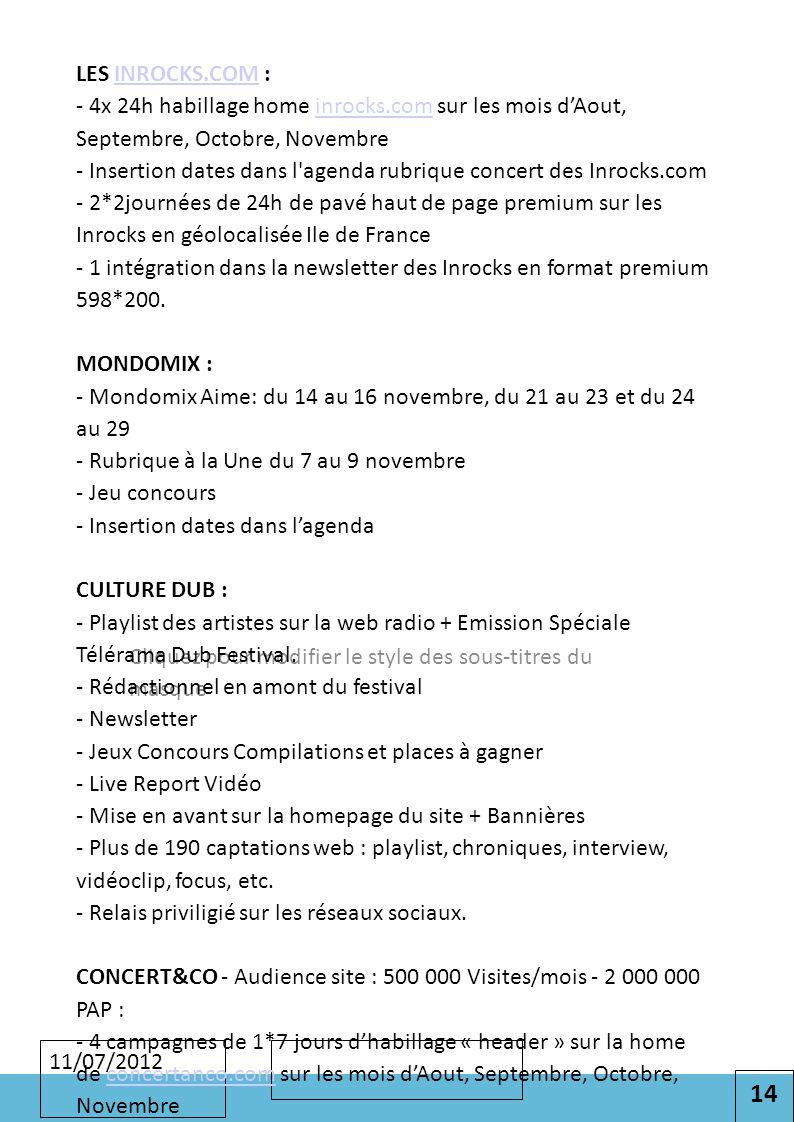 14 Cliquez pour modifier le style des sous-titres du masque 11/07/2012 LES INROCKS.COM : - 4x 24h habillage home inrocks.com sur les mois d'Aout, Septembre, Octobre, Novembre - Insertion dates dans l agenda rubrique concert des Inrocks.com - 2*2journées de 24h de pavé haut de page premium sur les Inrocks en géolocalisée Ile de France - 1 intégration dans la newsletter des Inrocks en format premium 598*200.