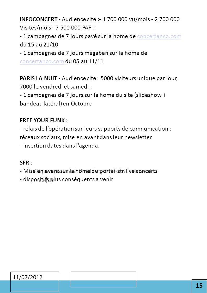 15 Cliquez pour modifier le style des sous-titres du masque 11/07/2012 INFOCONCERT - Audience site :- 1 700 000 vu/mois - 2 700 000 Visites/mois - 7 500 000 PAP : - 1 campagnes de 7 jours pavé sur la home de concertanco.com du 15 au 21/10 - 1 campagnes de 7 jours megaban sur la home de concertanco.com du 05 au 11/11 PARIS LA NUIT - Audience site: 5000 visiteurs unique par jour, 7000 le vendredi et samedi : - 1 campagnes de 7 jours sur la home du site (slideshow + bandeau latéral) en Octobre FREE YOUR FUNK : - relais de l'opération sur leurs supports de comnunication : réseaux sociaux, mise en avant dans leur newsletter - Insertion dates dans l agenda.