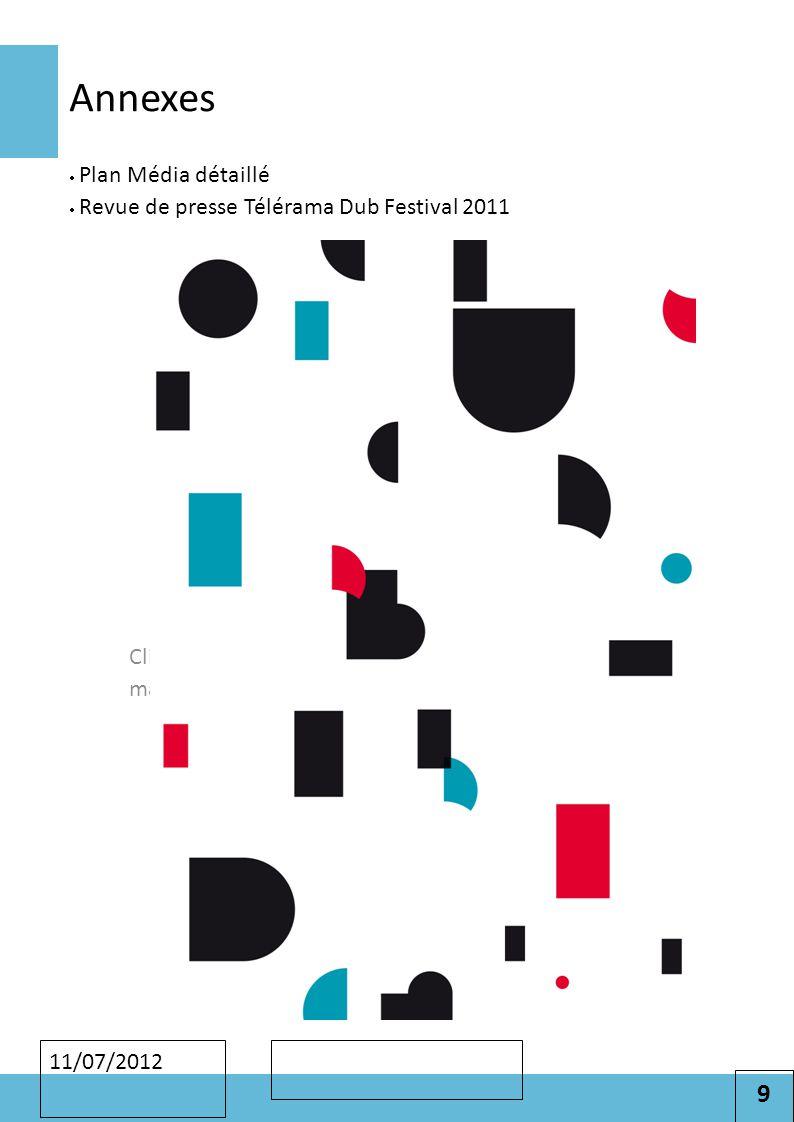 9 Cliquez pour modifier le style des sous-titres du masque 11/07/2012 Annexes  Plan Média détaillé  Revue de presse Télérama Dub Festival 2011
