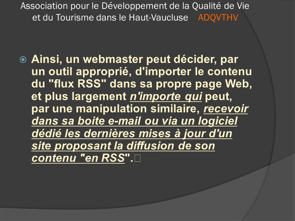 ADQVTHV  En bref : un flux RSS c'est un fichier texte particulier dont le contenu est produit automatiquement en fonction des mises à jour d'un site