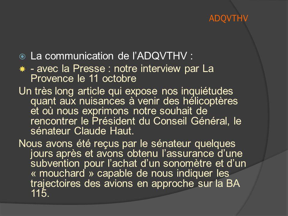  La communication de l'ADQVTHV :  - avec la Presse : notre interview par La Provence le 11 octobre Un très long article qui expose nos inquiétudes quant aux nuisances à venir des hélicoptères et où nous exprimons notre souhait de rencontrer le Président du Conseil Général, le sénateur Claude Haut.