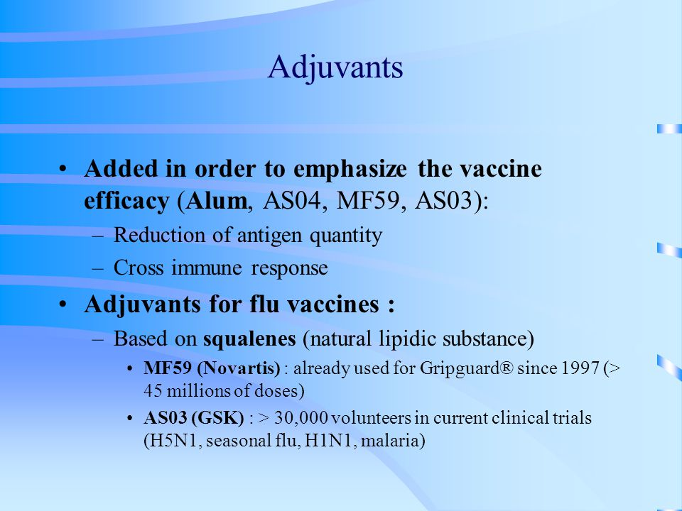 Adjuvants Added in order to emphasize the vaccine efficacy (Alum, AS04, MF59, AS03): –Reduction of antigen quantity –Cross immune response Adjuvants for flu vaccines : –Based on squalenes (natural lipidic substance) MF59 (Novartis) : already used for Gripguard® since 1997 (> 45 millions of doses) AS03 (GSK) : > 30,000 volunteers in current clinical trials (H5N1, seasonal flu, H1N1, malaria)