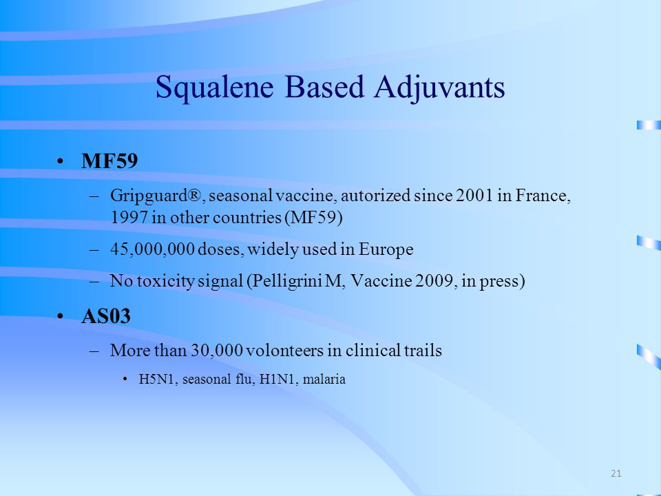 Squalene Based Adjuvants MF59 –Gripguard®, seasonal vaccine, autorized since 2001 in France, 1997 in other countries (MF59) –45,000,000 doses, widely used in Europe –No toxicity signal (Pelligrini M, Vaccine 2009, in press) AS03 –More than 30,000 volonteers in clinical trails H5N1, seasonal flu, H1N1, malaria 21
