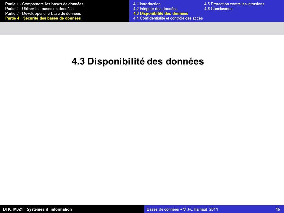 Bases de données   J-L Hainaut 2011 16 Partie 1 - Comprendre les bases de données Partie 2 - Utiliser les bases de données Partie 3 - Développer une base de données Partie 4 - Sécurité des bases de données DTIC M321 - Systèmes d 'information 4.3 Disponibilité des données 4.1 Introduction4.5 Protection contre les intrusions 4.2 Intégrité des données 4.6 Conclusions 4.3 Disponibilité des données 4.4 Confidentialité et contrôle des accès