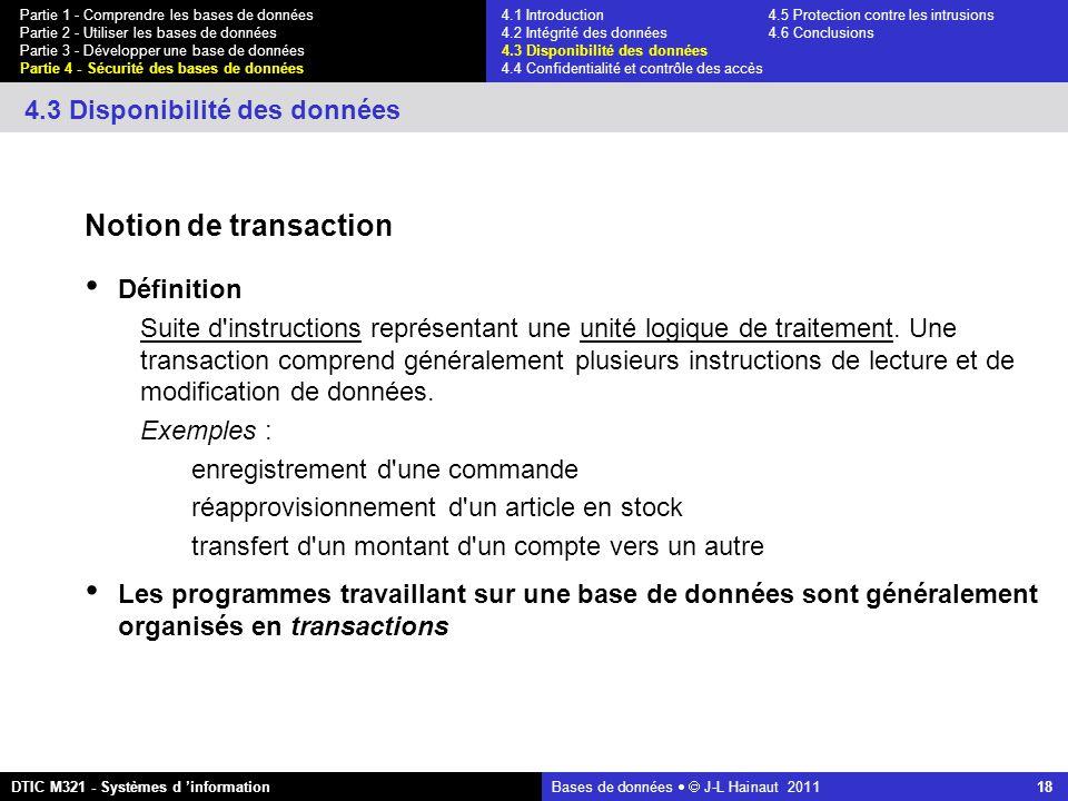 Bases de données   J-L Hainaut 2011 18 Partie 1 - Comprendre les bases de données Partie 2 - Utiliser les bases de données Partie 3 - Développer une base de données Partie 4 - Sécurité des bases de données DTIC M321 - Systèmes d 'information 4.3 Disponibilité des données Notion de transaction Définition Suite d instructions représentant une unité logique de traitement.