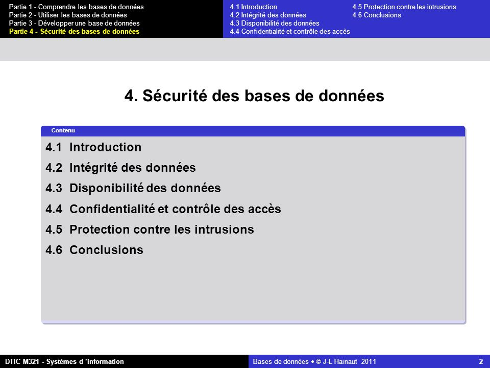 Bases de données   J-L Hainaut 2011 43 Partie 1 - Comprendre les bases de données Partie 2 - Utiliser les bases de données Partie 3 - Développer une base de données Partie 4 - Sécurité des bases de données DTIC M321 - Systèmes d 'information 4.4 Confidentialité et contrôle des accès L inférence statistique on calcule la taille de E (on vérifie que C est bien identifiante) n1 = select count(*) from EMPLOYE where (NOM < M ) or (LOCALITE = Poitiers and CAT = B2 )= 8 n2 = select count(*) from EMPLOYE where (NOM >= M ) or (LOCALITE = Poitiers and CAT = B2 )= 9 n = n1 + n2 - N= 1 ET:EMPLOYE where NOM < M R: EMPLOYE E:EMPLOYE where LOCALITE = Poitiers and CAT = B2 R-ET:EMPLOYE where NOM >= M C est bien une condition identifiante 4.1 Introduction4.5 Protection contre les intrusions 4.2 Intégrité des données 4.6 Conclusions 4.3 Disponibilité des données 4.4 Confidentialité et contrôle des accès
