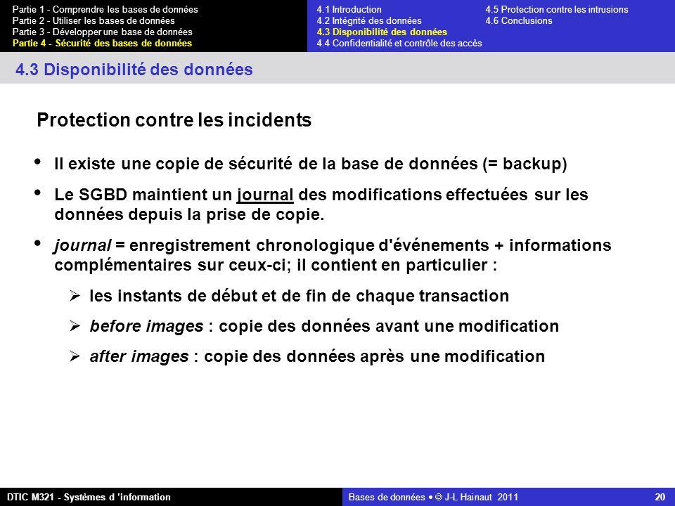 Bases de données   J-L Hainaut 2011 20 Partie 1 - Comprendre les bases de données Partie 2 - Utiliser les bases de données Partie 3 - Développer une base de données Partie 4 - Sécurité des bases de données DTIC M321 - Systèmes d 'information 4.3 Disponibilité des données Il existe une copie de sécurité de la base de données (= backup) Le SGBD maintient un journal des modifications effectuées sur les données depuis la prise de copie.
