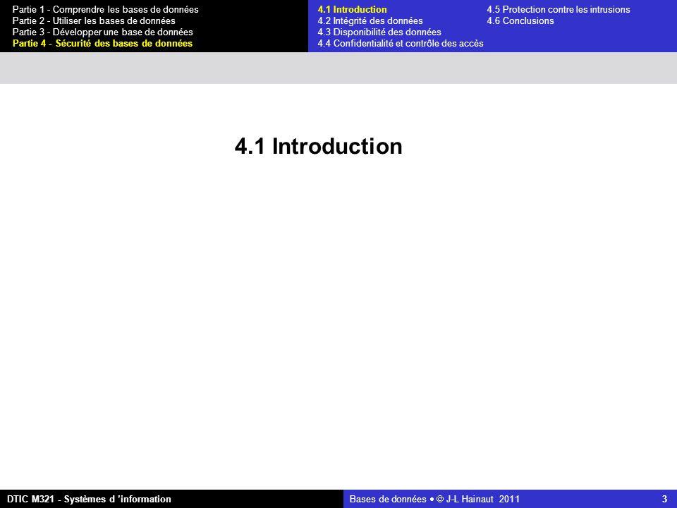 Bases de données   J-L Hainaut 2011 24 Partie 1 - Comprendre les bases de données Partie 2 - Utiliser les bases de données Partie 3 - Développer une base de données Partie 4 - Sécurité des bases de données DTIC M321 - Systèmes d 'information 4.4 Confidentialité et contrôle des accès Menaces Un utilisateur accède à des données qui ne lui sont pas autorisées L utilisateur est légitime ou illégitime (intrus) Cet accès a pour but de lire des données, de les insérer, de les modifier ou de les détruire Un utilisateur obtient des informations privées sur des personnes, notamment par déduction à partir de données obtenues légalement 4.1 Introduction4.5 Protection contre les intrusions 4.2 Intégrité des données 4.6 Conclusions 4.3 Disponibilité des données 4.4 Confidentialité et contrôle des accès