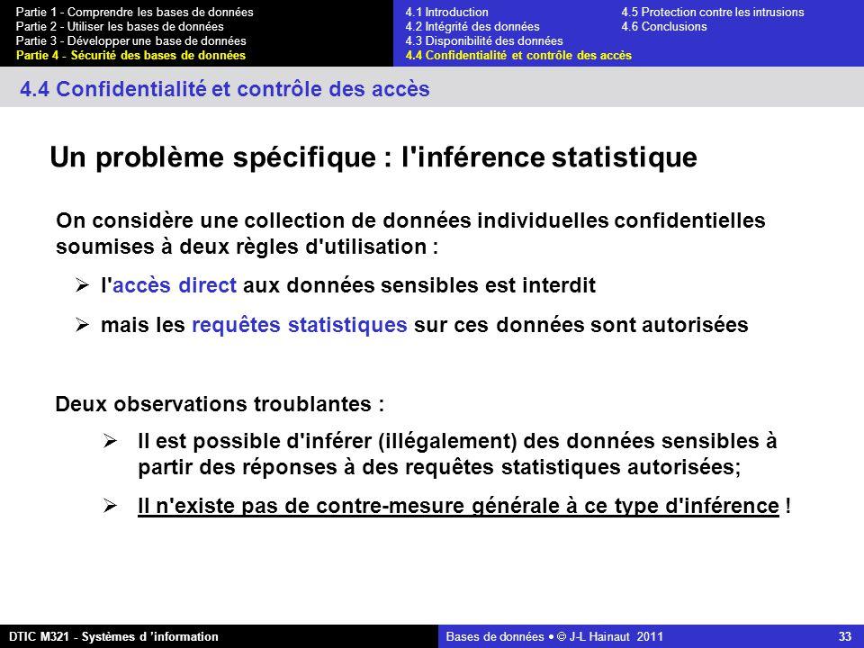 Bases de données   J-L Hainaut 2011 33 Partie 1 - Comprendre les bases de données Partie 2 - Utiliser les bases de données Partie 3 - Développer une base de données Partie 4 - Sécurité des bases de données DTIC M321 - Systèmes d 'information 4.4 Confidentialité et contrôle des accès Un problème spécifique : l inférence statistique On considère une collection de données individuelles confidentielles soumises à deux règles d utilisation :  l accès direct aux données sensibles est interdit  mais les requêtes statistiques sur ces données sont autorisées  Il est possible d inférer (illégalement) des données sensibles à partir des réponses à des requêtes statistiques autorisées;  Il n existe pas de contre-mesure générale à ce type d inférence .