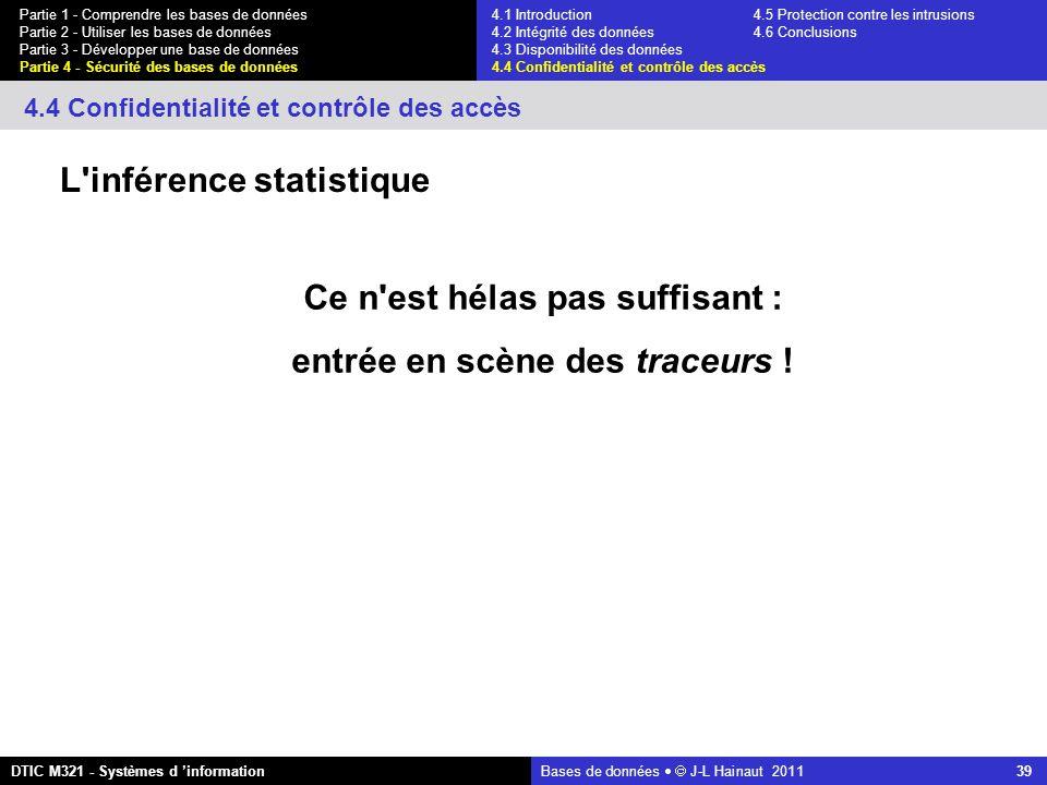 Bases de données   J-L Hainaut 2011 39 Partie 1 - Comprendre les bases de données Partie 2 - Utiliser les bases de données Partie 3 - Développer une base de données Partie 4 - Sécurité des bases de données DTIC M321 - Systèmes d 'information 4.4 Confidentialité et contrôle des accès L inférence statistique Ce n est hélas pas suffisant : entrée en scène des traceurs .