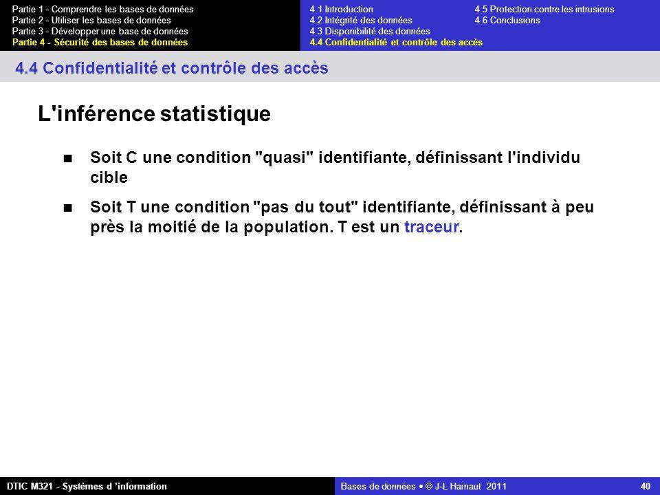 Bases de données   J-L Hainaut 2011 40 Partie 1 - Comprendre les bases de données Partie 2 - Utiliser les bases de données Partie 3 - Développer une base de données Partie 4 - Sécurité des bases de données DTIC M321 - Systèmes d 'information 4.4 Confidentialité et contrôle des accès L inférence statistique Soit C une condition quasi identifiante, définissant l individu cible Soit T une condition pas du tout identifiante, définissant à peu près la moitié de la population.