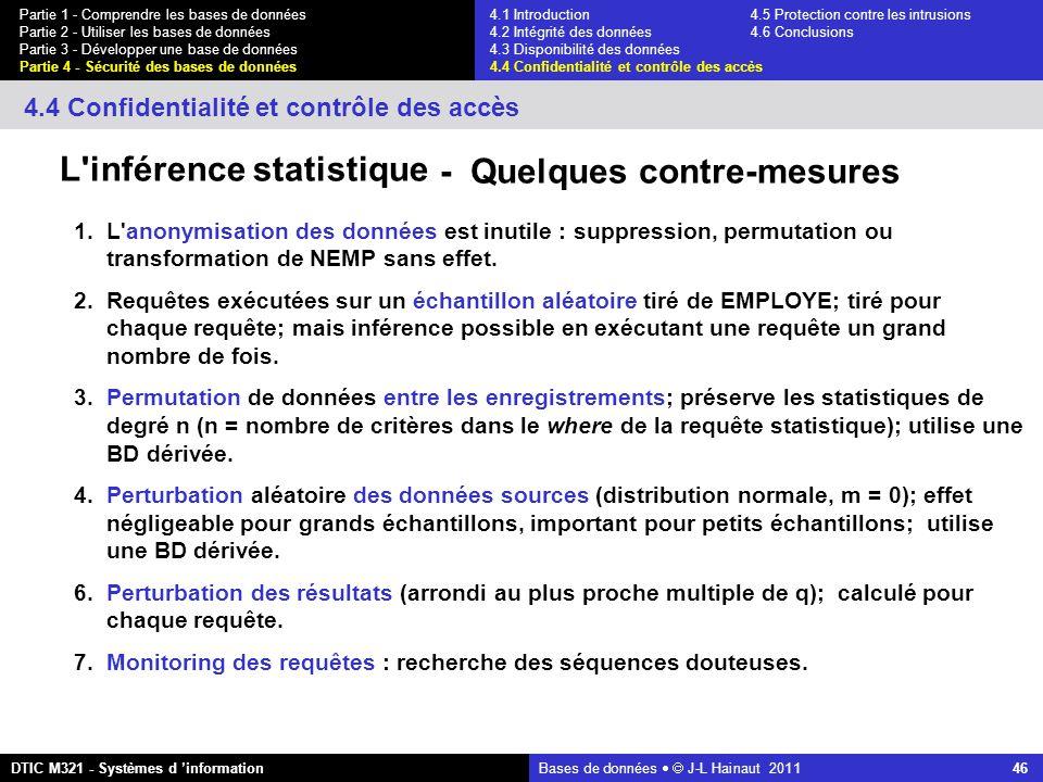Bases de données   J-L Hainaut 2011 46 Partie 1 - Comprendre les bases de données Partie 2 - Utiliser les bases de données Partie 3 - Développer une base de données Partie 4 - Sécurité des bases de données DTIC M321 - Systèmes d 'information 4.4 Confidentialité et contrôle des accès L inférence statistique - Quelques contre-mesures 1.L anonymisation des données est inutile : suppression, permutation ou transformation de NEMP sans effet.