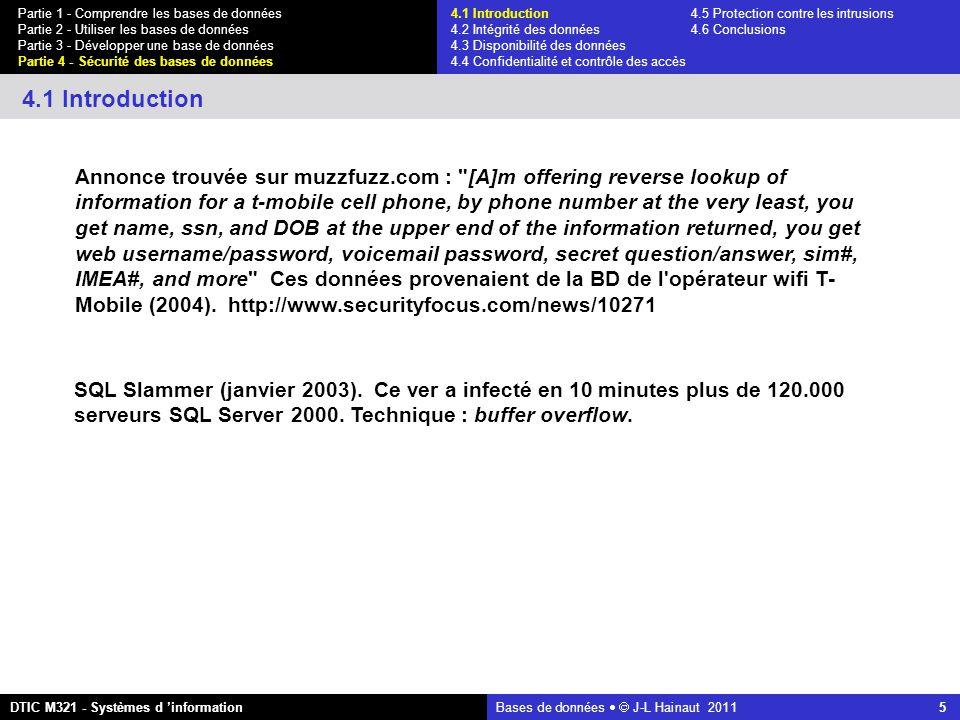 Bases de données   J-L Hainaut 2011 5 Partie 1 - Comprendre les bases de données Partie 2 - Utiliser les bases de données Partie 3 - Développer une base de données Partie 4 - Sécurité des bases de données DTIC M321 - Systèmes d 'information 4.1 Introduction 4.1 Introduction4.5 Protection contre les intrusions 4.2 Intégrité des données 4.6 Conclusions 4.3 Disponibilité des données 4.4 Confidentialité et contrôle des accès Annonce trouvée sur muzzfuzz.com : [A]m offering reverse lookup of information for a t-mobile cell phone, by phone number at the very least, you get name, ssn, and DOB at the upper end of the information returned, you get web username/password, voicemail password, secret question/answer, sim#, IMEA#, and more Ces données provenaient de la BD de l opérateur wifi T- Mobile (2004).