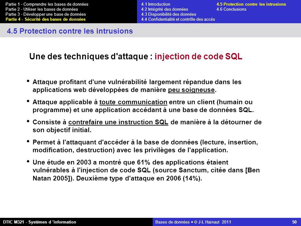 Bases de données   J-L Hainaut 2011 50 Partie 1 - Comprendre les bases de données Partie 2 - Utiliser les bases de données Partie 3 - Développer une base de données Partie 4 - Sécurité des bases de données DTIC M321 - Systèmes d 'information 4.5 Protection contre les intrusions Une des techniques d attaque : injection de code SQL Attaque profitant d une vulnérabilité largement répandue dans les applications web développées de manière peu soigneuse.