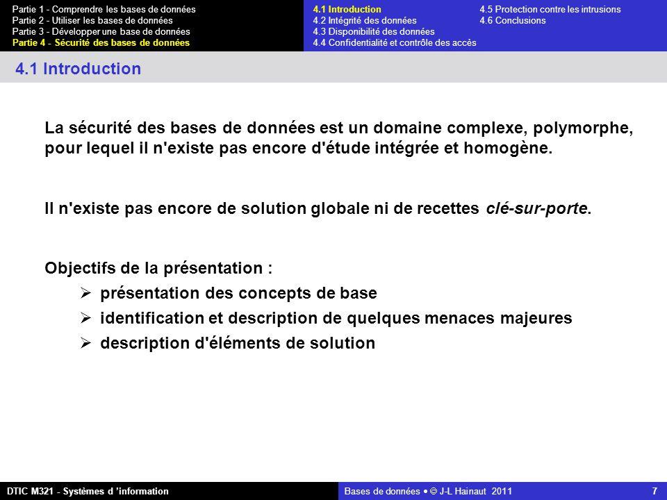 Bases de données   J-L Hainaut 2011 7 Partie 1 - Comprendre les bases de données Partie 2 - Utiliser les bases de données Partie 3 - Développer une base de données Partie 4 - Sécurité des bases de données DTIC M321 - Systèmes d 'information 4.1 Introduction 4.1 Introduction4.5 Protection contre les intrusions 4.2 Intégrité des données 4.6 Conclusions 4.3 Disponibilité des données 4.4 Confidentialité et contrôle des accès La sécurité des bases de données est un domaine complexe, polymorphe, pour lequel il n existe pas encore d étude intégrée et homogène.