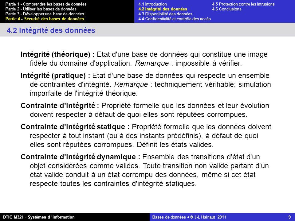 Bases de données   J-L Hainaut 2011 9 Partie 1 - Comprendre les bases de données Partie 2 - Utiliser les bases de données Partie 3 - Développer une base de données Partie 4 - Sécurité des bases de données DTIC M321 - Systèmes d 'information 4.2 Intégrité des données Intégrité (théorique) : Etat d une base de données qui constitue une image fidèle du domaine d application.