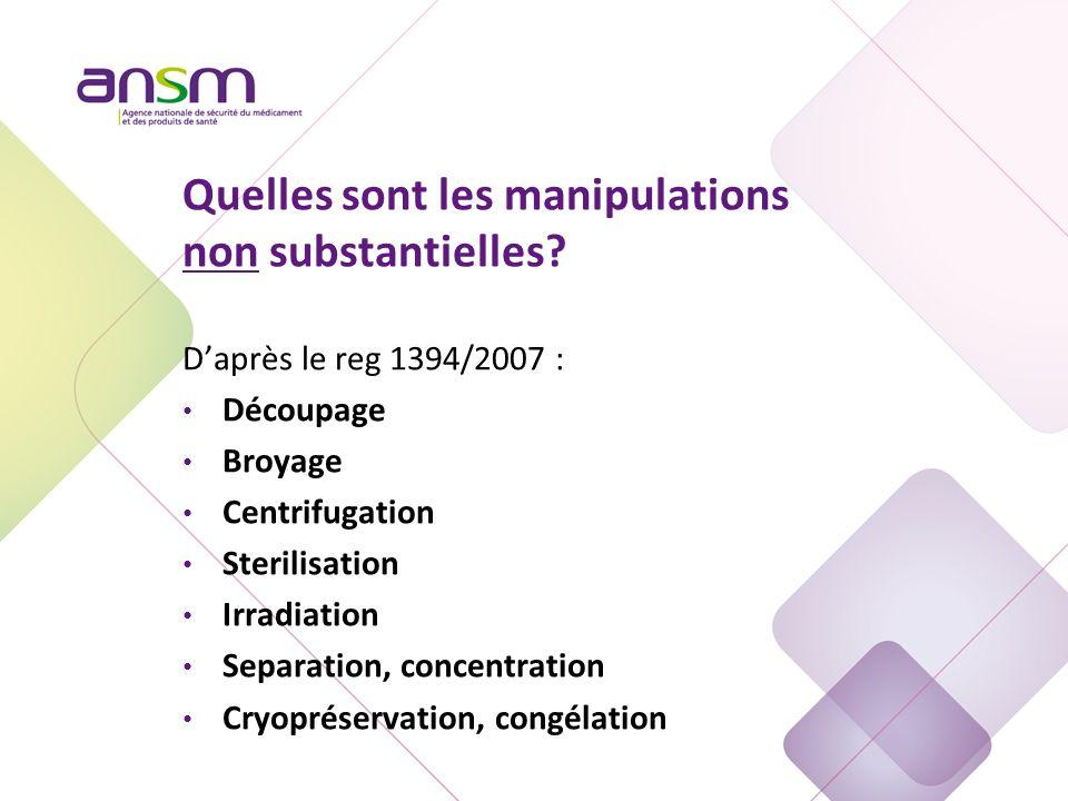 Quelles sont les manipulations non substantielles? D'après le reg 1394/2007 : Découpage Broyage Centrifugation Sterilisation Irradiation Separation, c