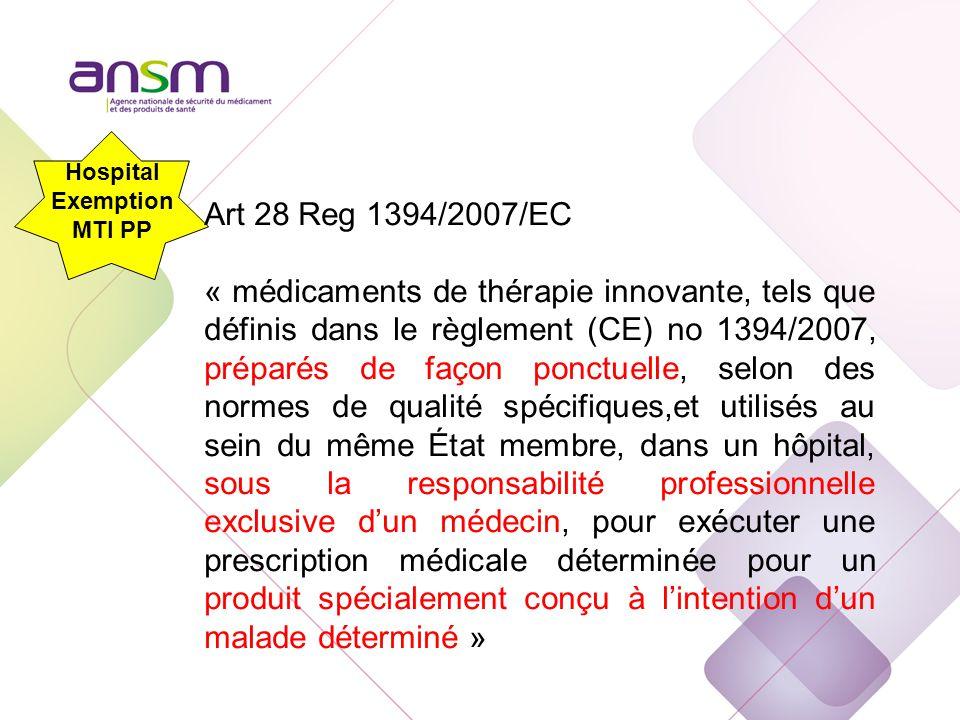 Hospital Exemption MTI PP Art 28 Reg 1394/2007/EC « médicaments de thérapie innovante, tels que définis dans le règlement (CE) no 1394/2007, préparés de façon ponctuelle, selon des normes de qualité spécifiques,et utilisés au sein du même État membre, dans un hôpital, sous la responsabilité professionnelle exclusive d'un médecin, pour exécuter une prescription médicale déterminée pour un produit spécialement conçu à l'intention d'un malade déterminé »
